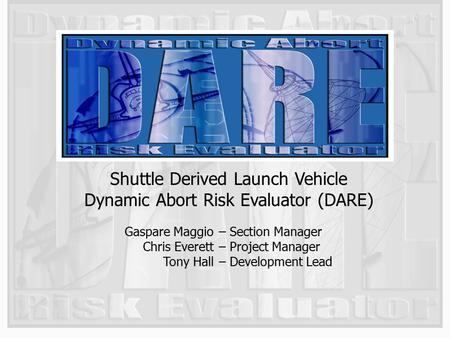 1 Shuttle Derived Launch Vehicle Dynamic Abort Risk Evaluator (DARE) Gaspare Maggio Chris Everett Tony Hall – Section Manager – Project Manager – Development.