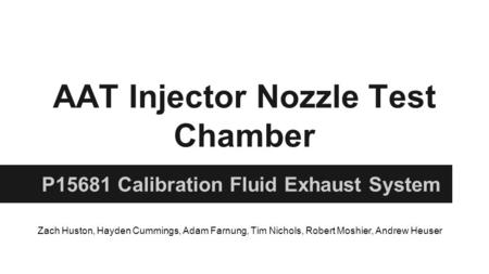 AAT Injector Nozzle Test Chamber P15681 Calibration Fluid Exhaust System Zach Huston, Hayden Cummings, Adam Farnung, Tim Nichols, Robert Moshier, Andrew.