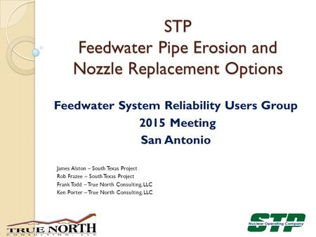 Feedwater System Reliability Users Group 2015 Meeting San Antonio James Alston – South Texas Project Rob Frazee – South Texas Project Frank Todd – True.