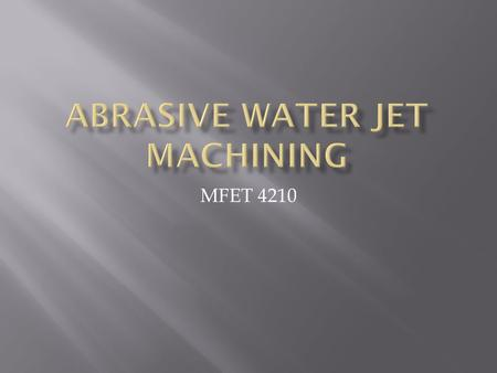 MFET 4210.  1. Basic Principles  2. Hardware  3. Abrasives  4. Parameters  5. Capabilities  6. Advantages  7. Disadvantages.