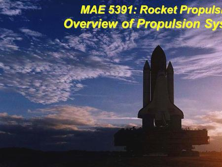 MAE 5391: Rocket Propulsion Overview of Propulsion Systems.