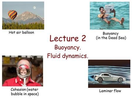 Lecture 2 Buoyancy. Fluid dynamics. Hot air balloon Buoyancy (in the Dead Sea) Cohesion (water bubble in space) Laminar flow.