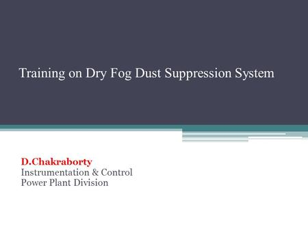 Training on Dry Fog Dust Suppression System D.Chakraborty Instrumentation & Control Power Plant Division.