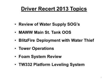Driver Recert 2013 Topics Review of Water Supply SOG's MAWW Main St. Tank OOS BlitzFire Deployment with Water Thief Tower Operations Foam System Review.