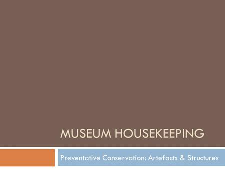 MUSEUM HOUSEKEEPING Preventative Conservation: Artefacts & Structures.