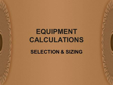 EQUIPMENT CALCULATIONS SELECTION & SIZING. DETAIL REQUIRED FOR A PROJECT COMPONENTS NEEDED FOR EVALUATION M & E BALANCE DATA EQUIPMENT COSTS OPERATING.