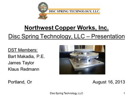 Northwest Copper Works, Inc. Disc Spring Technology, LLC – Presentation DST Members: Bart Makadia, P.E. James Taylor Klaus Redmann Portland, Or August.