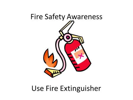 Fire Safety Awareness Use Fire Extinguisher. Make Up of Fire Fire is made up of the following attributes. 1.Heat. 2.Fuel. 3.Oxygen. Fire is a chemical.
