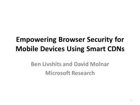 Empowering Browser Security for Mobile Devices Using Smart CDNs Ben Livshits and David Molnar Microsoft Research 1.