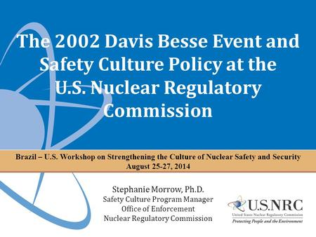 The 2002 Davis Besse Event and Safety Culture Policy at the U.S. Nuclear Regulatory Commission Stephanie Morrow, Ph.D. Safety Culture Program Manager Office.