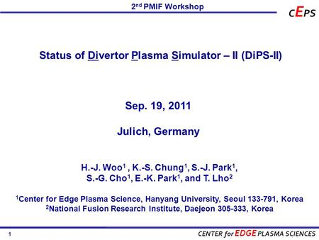 1 CENTER for EDGE PLASMA SCIENCES C E PS Status of Divertor Plasma Simulator – II (DiPS-II) 2 nd PMIF Workshop Sep. 19, 2011 Julich, Germany H.-J. Woo.