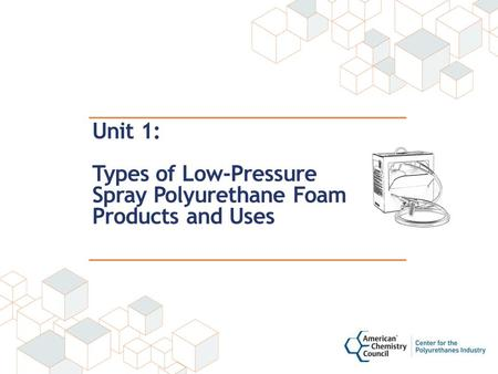 Unit 1: Types of Low-Pressure Spray Polyurethane Foam Products and Uses.