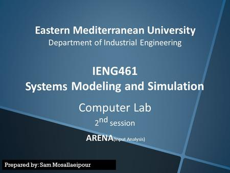 Eastern Mediterranean University Department of Industrial Engineering IENG461 Modeling and Simulation Systems Computer Lab 2 nd session ARENA (Input Analysis)