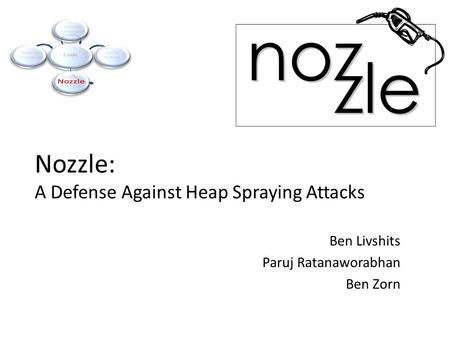 Nozzle: A Defense Against Heap Spraying Attacks Ben Livshits Paruj Ratanaworabhan Ben Zorn.