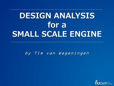 DESIGN ANALYSIS for a SMALL SCALE ENGINE by Tim van Wageningen.