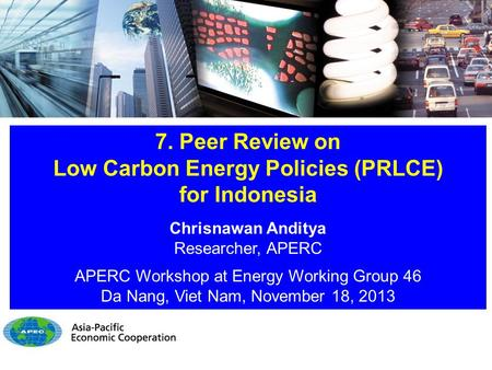 7. Peer Review on Low Carbon Energy Policies (PRLCE) for Indonesia Chrisnawan Anditya Researcher, APERC APERC Workshop at Energy Working Group 46 Da Nang,