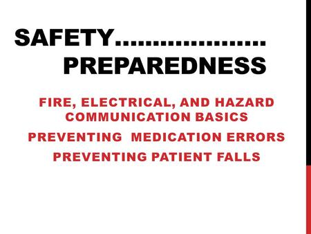 SAFETY…....…………. PREPAREDNESS FIRE, ELECTRICAL, AND HAZARD COMMUNICATION BASICS PREVENTING MEDICATION ERRORS PREVENTING PATIENT FALLS.