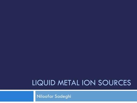 "LIQUID METAL ION SOURCES Niloofar Sadeghi. What is Liquid Metal Ion Source? 2  ""needle-type"" liquid metal ion source (LMIS): Its principle of operation."