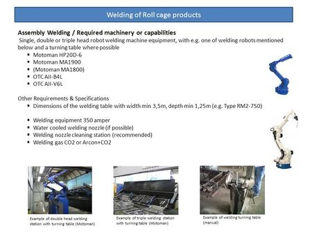 Welding of Roll cage products Assembly Welding / Required machinery or capabilities Single, double or triple head robot welding machine equipment, with.