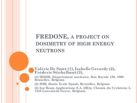 FREDONE, A PROJECT ON DOSIMETRY OF HIGH ENERGY NEUTRONS Valérie De Smet (1), Isabelle Gerardy (2), Fréderic Stichelbaut (3), (1) IRISIB, Département nucléaire,