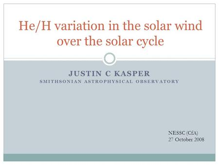 JUSTIN C KASPER SMITHSONIAN ASTROPHYSICAL OBSERVATORY He/H variation in the solar wind over the solar cycle NESSC (CfA) 27 October 2008.