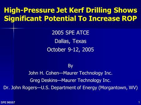 SPE 96557 1 High-Pressure Jet Kerf Drilling Shows Significant Potential To Increase ROP 2005 SPE ATCE Dallas, Texas October 9-12, 2005 By John H. Cohen—Maurer.