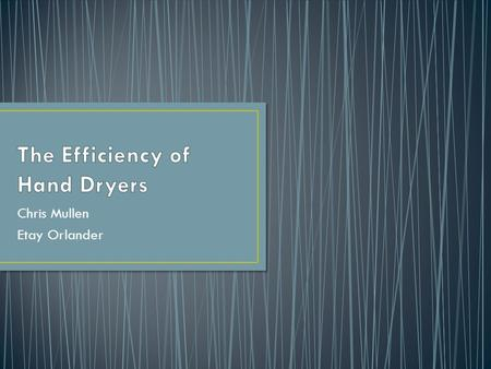 Chris Mullen Etay Orlander. Hand dryers much more environmentally friendly than paper towels People get frustrated with length of time to dry hands Compared.