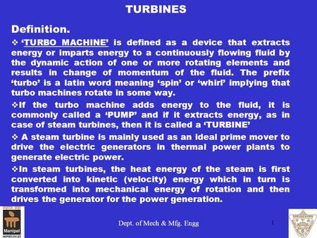 TURBINES Definition. 'TURBO MACHINE' is defined as a device that extracts energy or imparts energy to a continuously flowing fluid by the dynamic action.