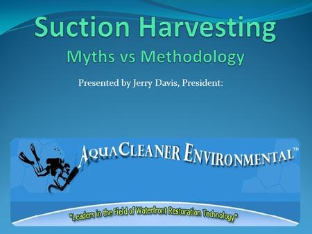 Presented by Jerry Davis, President:. * Involved in Suction Harvesting Since 1998 *Founded Aquacleaners in 2000 *Developed numerous variations of DASH.