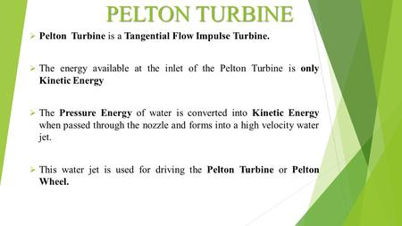 PELTON TURBINE Pelton Turbine is a Tangential Flow Impulse Turbine.