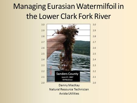 Managing Eurasian Watermilfoil in the Lower Clark Fork River Danny MacKay Natural Resource Technician Avista Utilities 3.0 2.9 2.8 2.7 2.6 2.5 2.4 2.3.