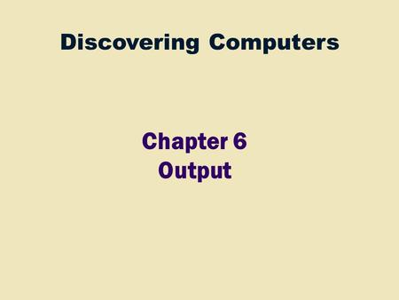 Discovering Computers Chapter 6 Output. 2 Ch 4 Processor Control Unit Arithmetic Logic Unit (ALU) Input Devices Ch 5 Storage Devices Ch 7 Output Devices.