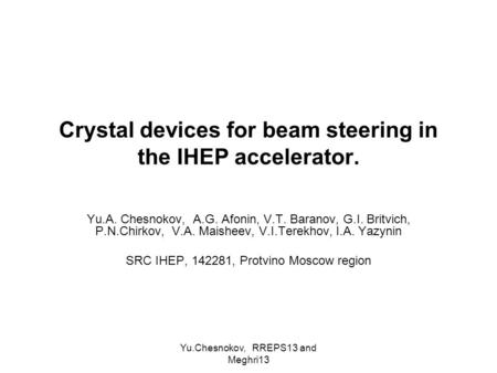 Yu.Chesnokov, RREPS13 and Meghri13 Crystal devices for beam steering in the IHEP accelerator. Yu.A. Chesnokov, A.G. Afonin, V.T. Baranov, G.I. Britvich,