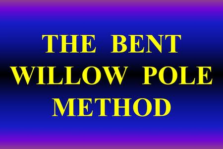 THE BENT WILLOW POLE METHOD. BIOENGINEERING: The use of living plant materials to stabilize streambanks Most bioengineering gives Mother Nature a jump.