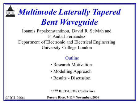 ©UCL 2004 17 TH IEEE/LEOS Conference Puerto Rico, 7-11 th November, 2004 Multimode Laterally Tapered Bent Waveguide Ioannis Papakonstantinou, David R.