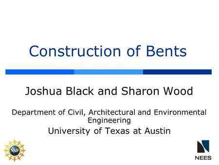 Construction of Bents Joshua Black and Sharon Wood Department of Civil, Architectural and Environmental Engineering University of Texas at Austin.
