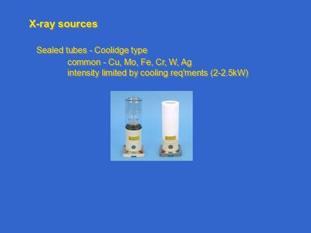 X-ray sources Sealed tubes - Coolidge type common - Cu, Mo, Fe, Cr, W, Ag intensity limited by cooling req'ments (2-2.5kW) Sealed tubes - Coolidge type.