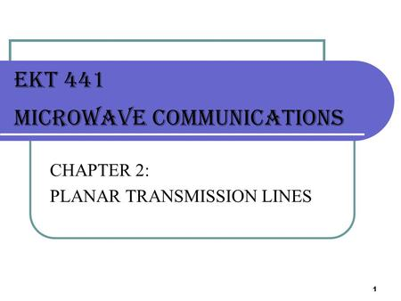 1 EKT 441 MICROWAVE Communications CHAPTER 2: PLANAR TRANSMISSION LINES.