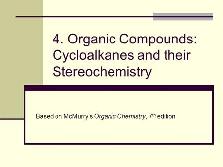 4. Organic Compounds: Cycloalkanes and their Stereochemistry Based on McMurry's Organic Chemistry, 7 th edition.