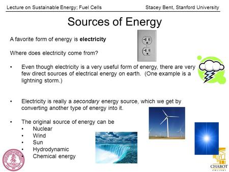 Stacey Bent, Stanford UniversityLecture on Sustainable Energy; Fuel Cells Sources of Energy A favorite form of energy is electricity Where does electricity.