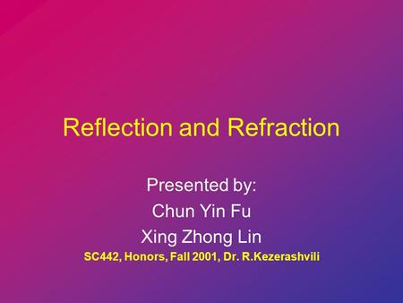 Reflection and Refraction Presented by: Chun Yin Fu Xing Zhong Lin SC442, Honors, Fall 2001, Dr. R.Kezerashvili.