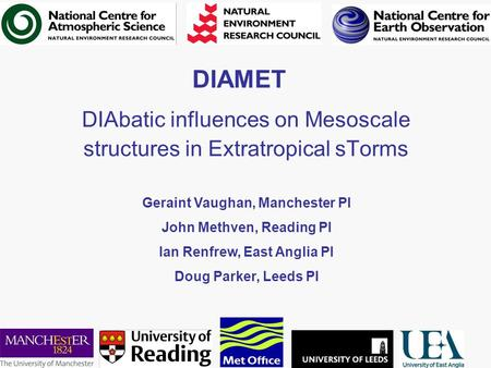 DIAMET DIAbatic influences on Mesoscale structures in Extratropical sTorms Geraint Vaughan, Manchester PI John Methven, Reading PI Ian Renfrew, East Anglia.