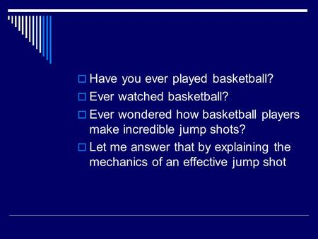  Have you ever played basketball?  Ever watched basketball?  Ever wondered how basketball players make incredible jump shots?  Let me answer that by.