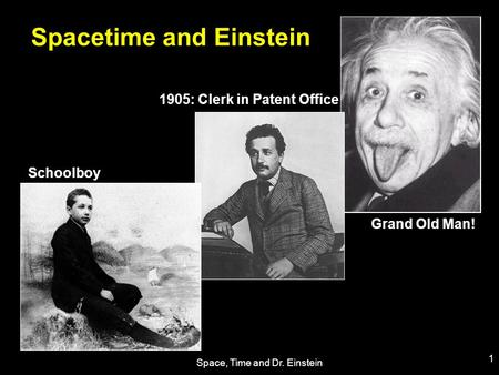Space, Time and Dr. Einstein 1 Spacetime and Einstein 1905: Clerk in Patent Office Grand Old Man! Schoolboy.