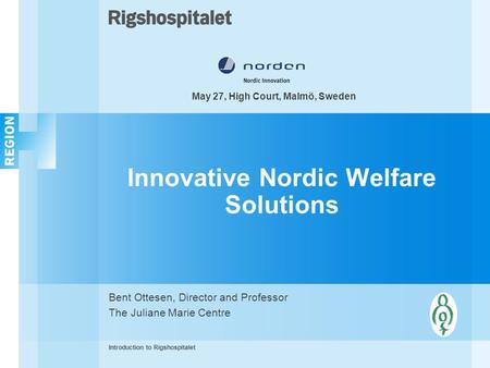 Innovative Nordic Welfare Solutions Bent Ottesen, Director and Professor The Juliane Marie Centre Introduction to Rigshospitalet May 27, High Court, Malmö,