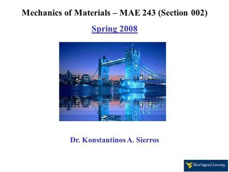 Mechanics of Materials – MAE 243 (Section 002) Spring 2008 Dr. Konstantinos A. Sierros.