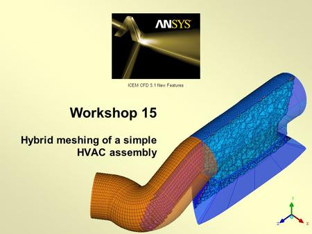 ICEM CFD 5.1 New Features Workshop 15 Hybrid meshing of a simple HVAC assembly.