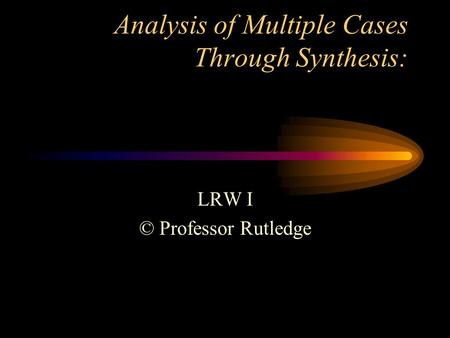 Analysis of Multiple Cases Through Synthesis: LRW I © Professor Rutledge.