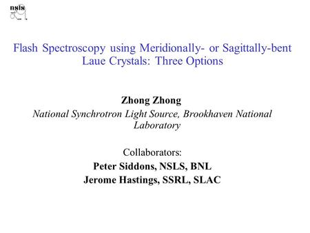 Flash Spectroscopy using Meridionally- or Sagittally-bent Laue Crystals: Three Options Zhong Zhong National Synchrotron Light Source, Brookhaven National.