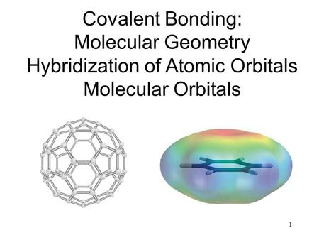 1 Covalent Bonding: Molecular Geometry Hybridization of Atomic Orbitals Molecular Orbitals.